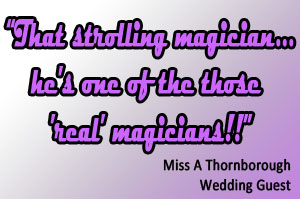 That strolling magician...he's one of the those 'real' magicians!!  Miss A Thornborough - Wedding Guest