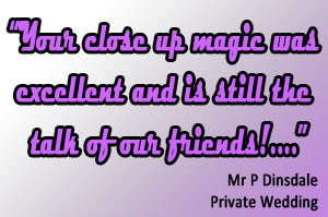 Your close up magic was excellent and is still the talk of our friends!  Mr P Dinsdale (private wedding)